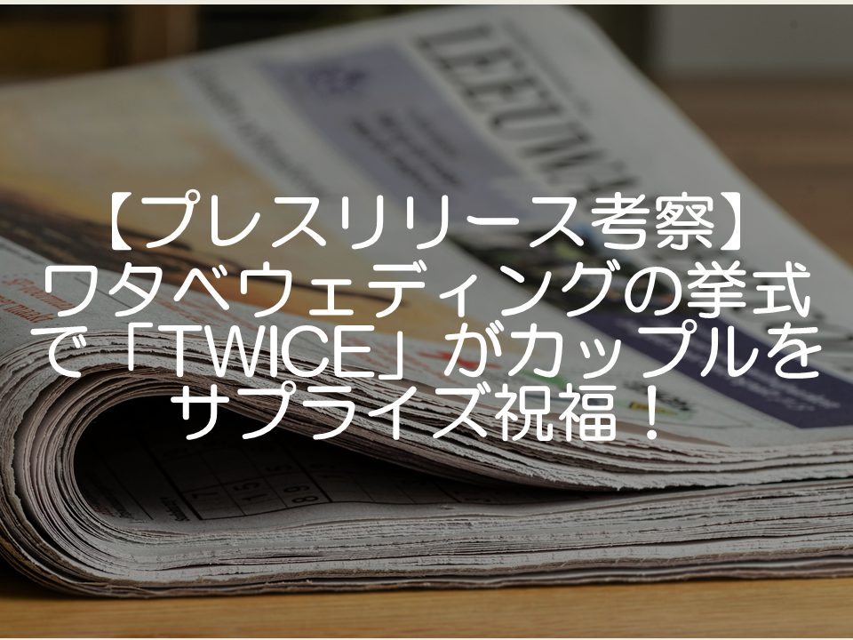 【プレスリリース考察】ワタベウェディングの挙式でTWICEがサプライズ祝福_サムネイル
