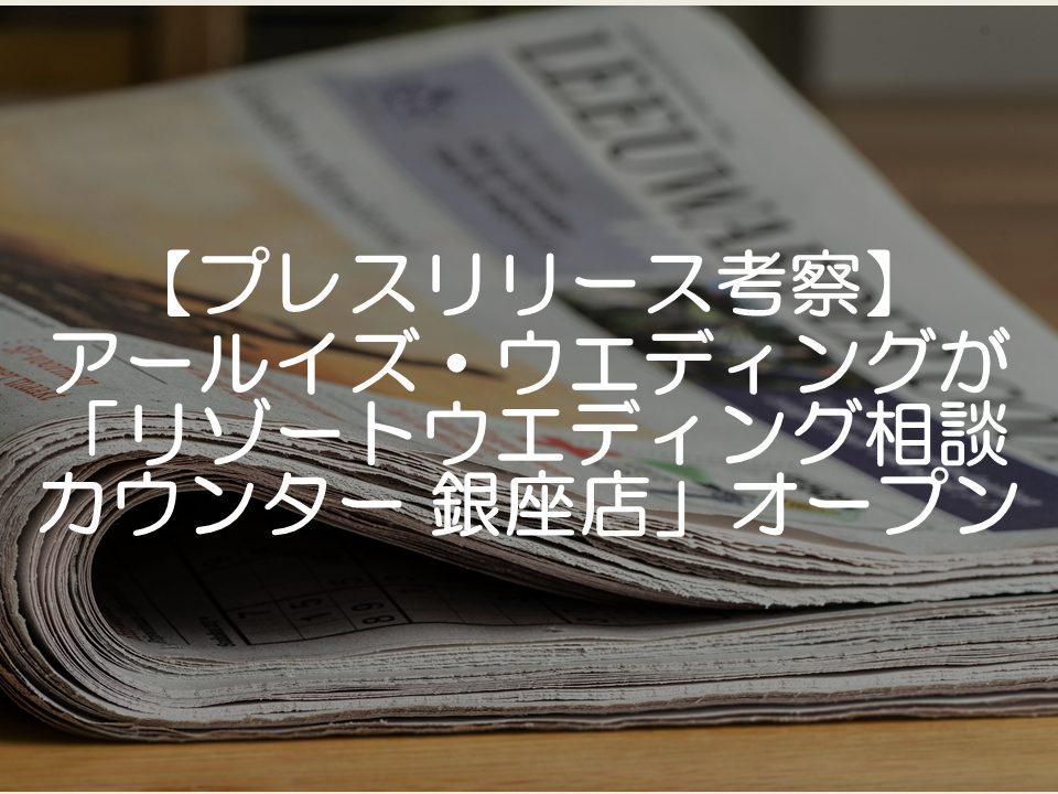 【プレスリリース考察】アールイズ・ウエディングが「リゾートウエディング相談カウンター 銀座店」をオープン_サムネイル