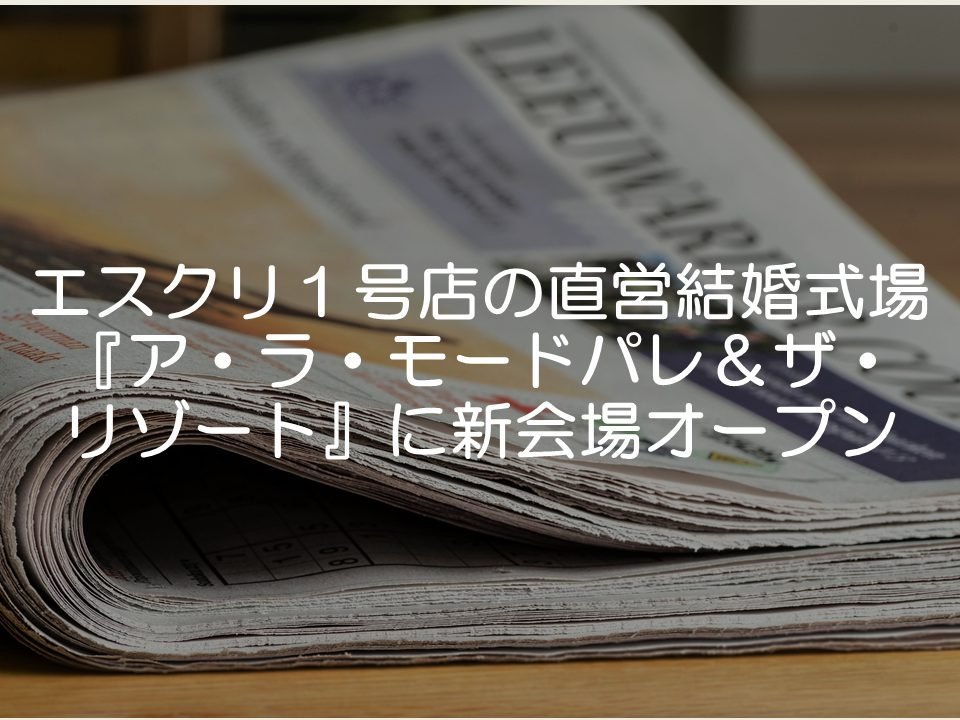 【プレスリリース考察】エスクリがアラモードパレに新会場オープン_サムネイル
